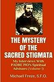 The Mystery Of The Sacred Stigmata: My Interviews With PADRE PIO's Spiritual Advisors (Volume 1)