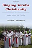 Singing Yoruba Christianity: Music, Media, and Morality (African Expressive Cultures)