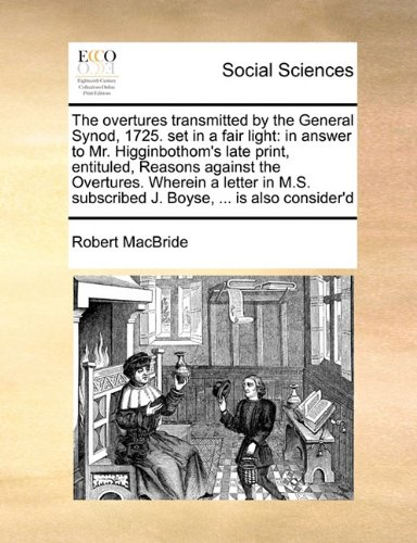 Download The overtures transmitted by the General Synod, 1725. set in a fair light: in answer to Mr. Higginbothom's late print, entituled, Reasons against the ... subscribed J. Boyse, ... is also consider'd PDF