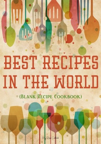 Best Recipes In The World: Blank Recipe Cookbook, 7 x 10, 100 Blank Recipe Pages