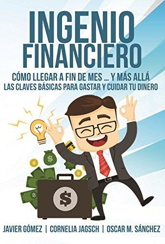 INGENIO FINANCIERO. Cómo llegar a fin de mes... y más allá: Las claves básicas para GASTAR y CUIDAR tu dinero (Spanish - Gomez Javier