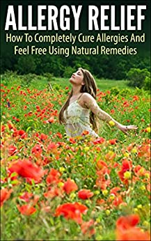 Allergy Relief: How To Completely Cure Allergies And Feel Free Using Natural Remedies (allergy relief, allergy, cure allergies, feel free, natural remedies, allergy free, allergy and immunology) by [Young, Andrew]