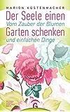 Der Seele einen Garten schenken: Vom Zauber der Blumen und einfachen Dinge