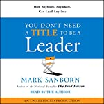 You Don't Need a Title to Be a Leader: How Anybody, Anywhere, Can Lead Anytime | Mark Sanborn