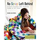 No Scrap Left Behind: 16 Quilt Projects That Celebrate Scraps of All Sizes