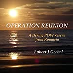 Operation Reunion: Daring POW Rescue from Romania | Robert J. Goebel