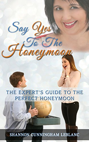 Say Yes To The Honeymoon The Expert's Guide To Planning The Perfect Honeymoon by [LeBlanc, Shannon Cunningham]