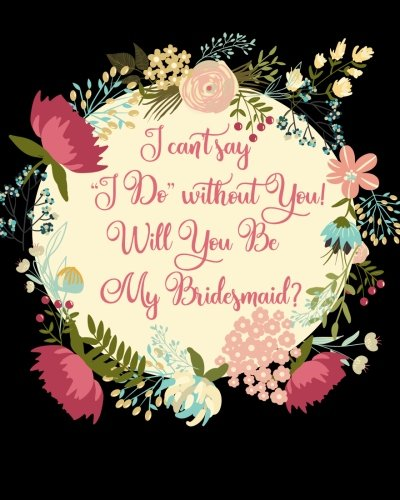 I Can't Say I Do Without You!  Will You Be My Bridesmaid?: Proposal Question Gift Notebook, Propose or Ask the Question with a Stylish Floral Quote ... for the Wedding, 8 x 10, 160 Lined Pages, by Howling Moon Press, Howling Moon Press Wedding Essentials
