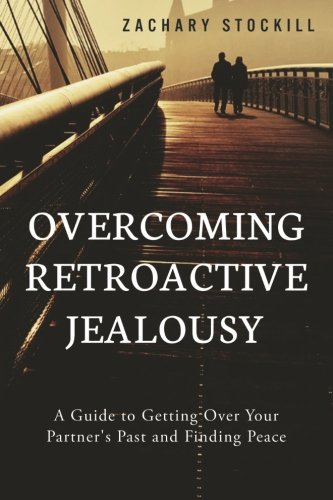 Overcoming Retroactive Jealousy: A Guide to Getting Over Your Partner's Past and Finding Peace