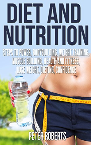 Diet and Nutrition: Fitness Diet, Bodybuilding, Weight Training, Muscle Building, Strength (Power, Health And Fitness, Lose Weight, Dieting, Confidence, Bodybuilding Diet, Attract Women,Sex)