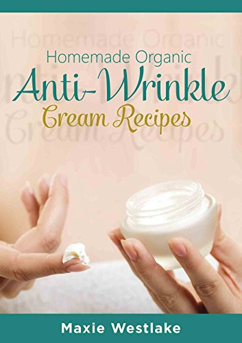 Organic Skin Care: Homemade Organic Anti-Wrinkle Cream Recipes (anti-aging, skin care, homemade beauty, organic, DIY, natural skin care, beauty recipes)