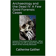 Archaeology and the Dead IV: A Few Good Forensic Cases: Lessons from beyond the grave – What the bones can tell us about the life and death of the recently deceased