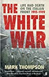 Front cover for the book The White War: Life and Death on the Italian Front 1915-1919 by Mark Thompson
