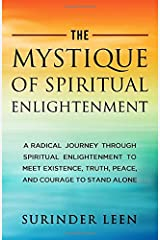 The Mystique of Spiritual Enlightenment: A Radical Journey through Spiritual Enlightenment to Meet Existence, Get Immortality, Truth, Peace, and Courage to Stand Alone Paperback