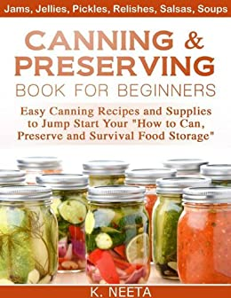 """Canning and Preserving Book for Beginners: Easy Canning Recipes and Supplies to Jump Start Your """"How to Can, Preserve and Survival Food Storage"""" by [Neeta, K.]"""