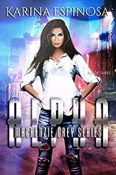 ALPHA: A New Adult Urban Fantasy (Mackenzie Grey: Origins Book 3) by [Espinosa, Karina]