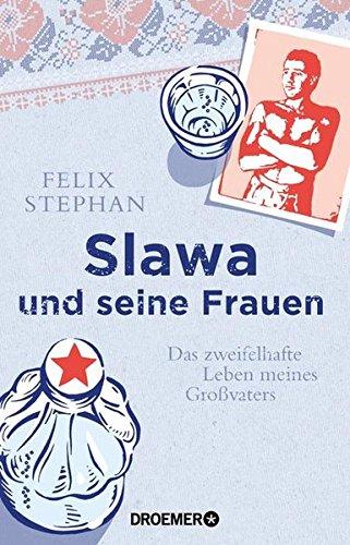 Slawa und seine Frauen: Das zweifelhafte Leben meines Großvaters