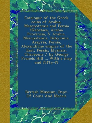 Catalogue of the Greek coins of Arabia, Mesopotamia and Persia (Nabataea, Arabia Provincia, S. Arabia, Mesopotamia, Babylonia, Assyria, Persia, ... Francis Hill ... With a map and fifty-fi