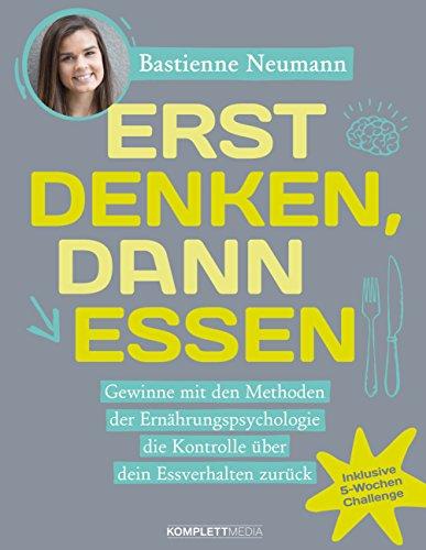 Erst DENKEN, dann ESSEN: Gewinne mit den Methoden der Ernährungspsychologie die Kontrolle über dein Essverhalten zurück (German Edition) by Bastienne Neumann