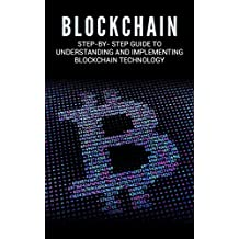 Blockchain: Step-By- Step Guide to Understanding and Implementing Blockchain  Technology