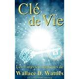 Clé de vie - Les 3 oeuvres magiques de Wallace D. Wattles (Traduit) (French Edition)