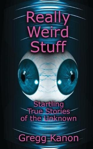 Really Weird Stuff: Startling True Stories of the Unknown