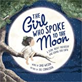 The Girl Who Spoke to the Moon: A Story about Friendship and Loving Our Earth