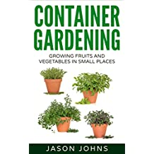 Container Gardening - Growing Fruits & Vegetables in Small Spaces: How to Grow Vegetables, Herbs and Flowers Successfully in Containers (Inspiring Gardening Ideas Book 12)
