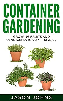 Container Gardening - Growing Fruits & Vegetables in Small Spaces: How to Grow Vegetables, Herbs and Flowers Successfully in Containers (Inspiring Gardening Ideas Book 12) by [Johns, Jason]