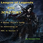 League of Legends ADC Mastery: A Master Player's Guide to Dominating as ADC in Season 7 | St Petr