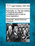 Nationality, or, the law relating to subjects and aliens : considered with a view to future Legislation, Alexander James Edmund Cockburn, 1240031777