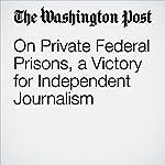 On Private Federal Prisons, a Victory for Independent Journalism | Katrina vanden Heuvel