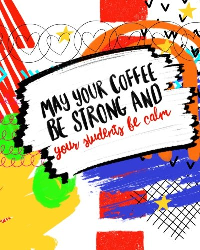 May Your Coffee Be Strong And Your Students Be Calm: Perfect Teacher Appreciation Gift; Inspirational Journal Notebook; Blank Classroom Planner Or ... (Teacher Appreciation Notebooks) (Volume 2) - Kid May Bean