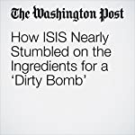 How ISIS Nearly Stumbled on the Ingredients for a 'Dirty Bomb' | Joby Warrick,Loveday Morris