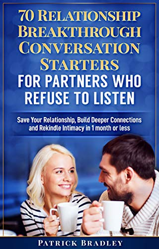 70 Relationship Breakthrough Conversation Starters for Partners Who Refuse to Listen: Save Your Relationships, Build Deeper Connections and Rekindle Intimacy in 1 Month or Less