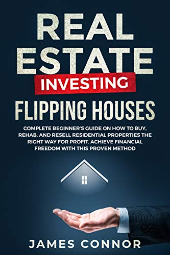 Real Estate Investing - Flipping Houses: Complete Beginner's Guide on How to Buy, Rehab, and Resell Residential Properties the Right Way for Profit. Achieve Financial Freedom with This Proven Method by [Connor, James]