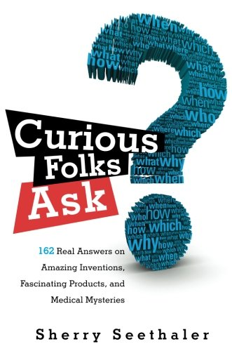 Curious Folks Ask: 162 Real Answers on Amazing Inventions, Fascinating Products, and Medical Mysteries (FT Press Science