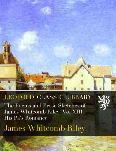 Read Online The Poems and Prose Sketches of James Whitcomb Riley. Vol XIII. His Pa's Romance pdf epub