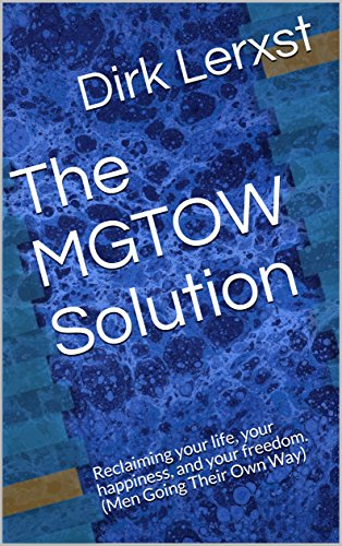 The MGTOW Solution: Reclaiming your life, your happiness, and your freedom   (Men Going Their Own Way)