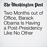 Two Months out of Office, Barack Obama Is Having a Post-Presidency Like No Other | Krissah Thompson,Juliet Eilperin