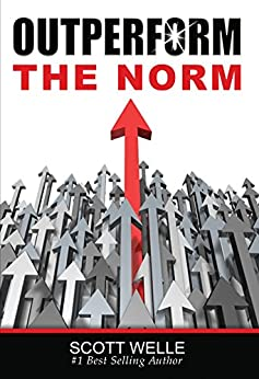 Outperform The Norm: Secrets for Creating a Future of Business and Life Success (Outperform The Norm Series) by [Welle, Scott]