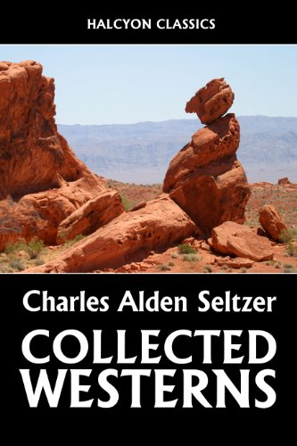 The Collected Westerns of Charles Alden Seltzer (Unexpurgated Edition) (Halcyon Classics)