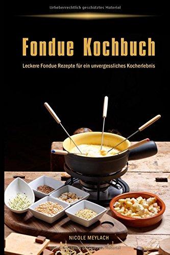 Fondue Kochbuch Leckere Fondue Rezepte für ein unvergessliches Kocherlebnis (German Edition) by Nicole Meylach