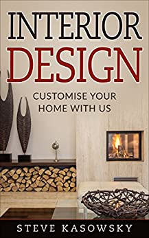 Download for free INTERIOR DESIGN : The Beginner's guide, organise your home, techniques and principles on art of decoration: Customise your home with us