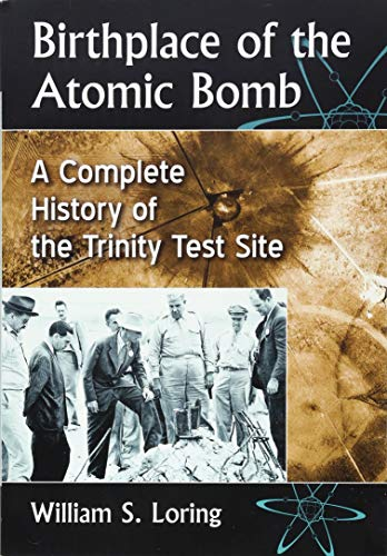 Birthplace of the Atomic Bomb: A Complete History of the Trinity Test Site (The Manhattan Project And The Atomic Bomb)