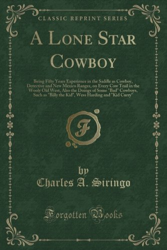 A Lone Star Cowboy: Being Fifty Years Experience in the Saddle as Cowboy, Detective and New Mexico Ranger, on Every Cow Trail in the Wooly Old West.Billy the Kid, Wess Harding and Kid Curry