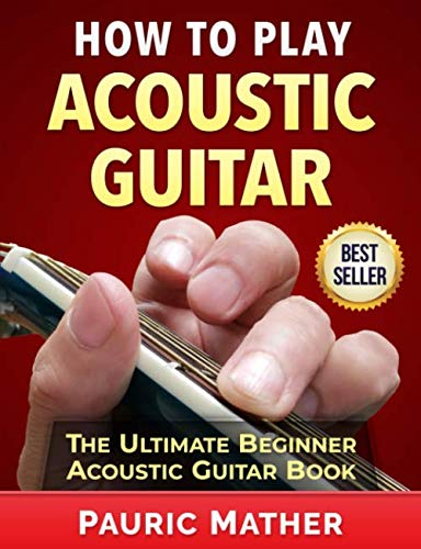 How To Play Acoustic Guitar: The Ultimate Beginner Acoustic Guitar Book (Learn To Play Country Music On Guitar)