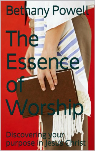 The Essence of Worship: Discovering your purpose in Jesus Christ