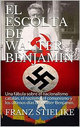 EL ESCOLTA DE WALTER BENJAMIN: Una fábula sobre el nacionalismo catalán, el nazismo, el comunismo y los últimos días de Walter Benjamin. eBook: STIELIKE, FRANZ: Amazon.es: Tienda Kindle