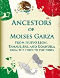 Ancestors of Moises Garza From Nuevo Leon, Tamaulipas, and Coahuila: From the 1500's to the 2000's